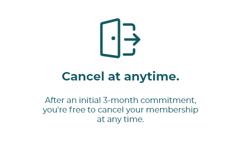 After an initial 3-month commitment,  you're free to cancel your membership  at any time.