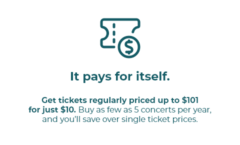 Get tickets regularly priced up to $101  for just $10. Buy as few as 5 concerts per year, and you'll save over single ticket prices.